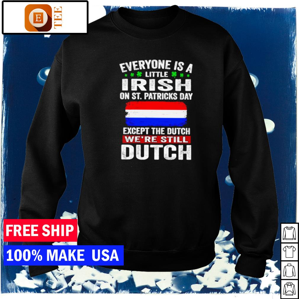 Everyone is a little Irish on St Patrick's Day except the Dutch we're still Dutch s sweater