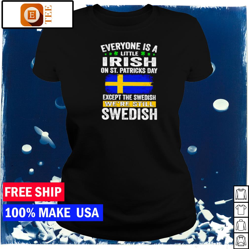 Everyone is a little Irish on St Patrick's Day except the Swedish we're still Swedish s ladies tee