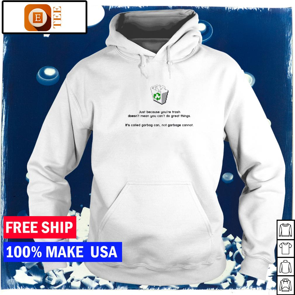 Just because you're trash doesn't mean you can't do great things it's called garbage can not garbage cannot s hoodie