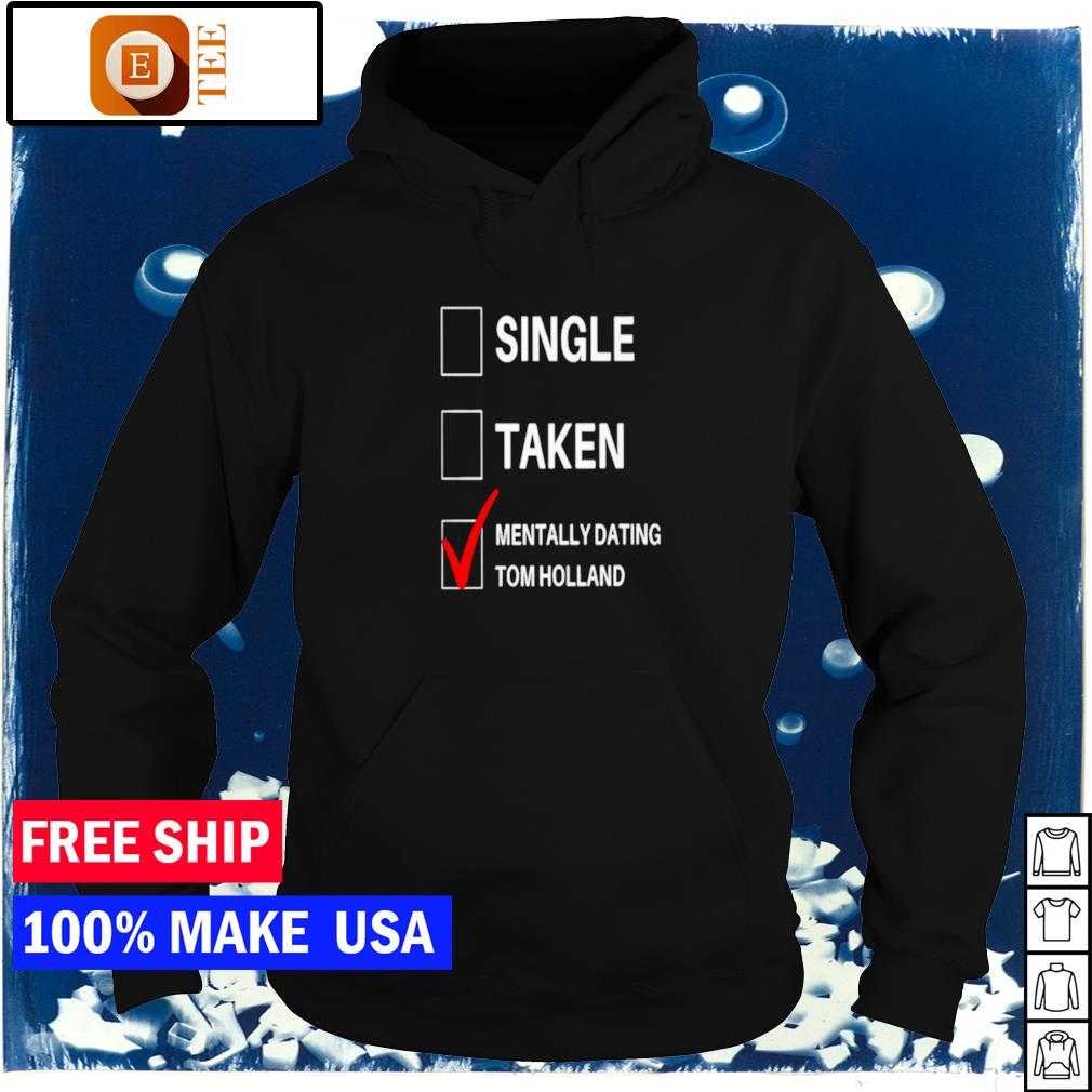 Single taken and mentally dating Tom Holland s hoodie
