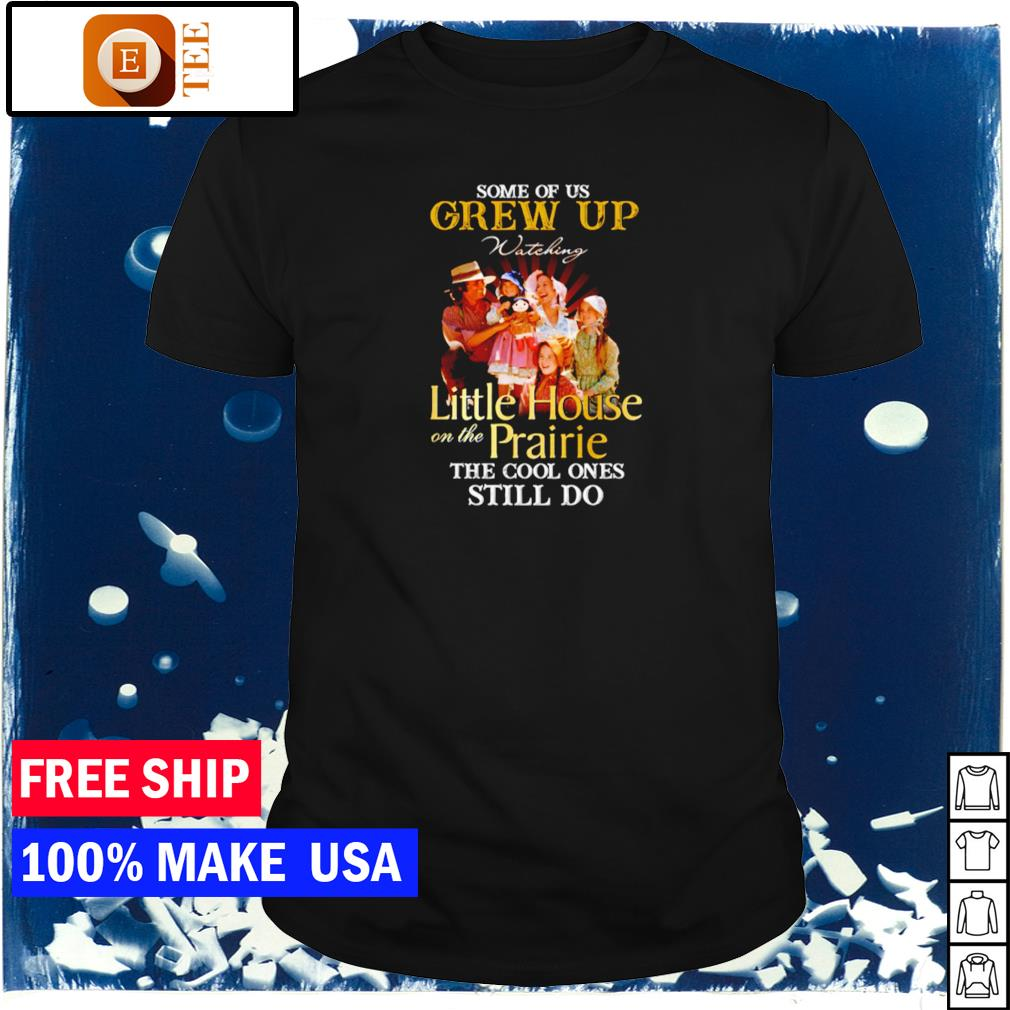 Some of us grew up watching Little House on the Prairie the cool ones still do shirt