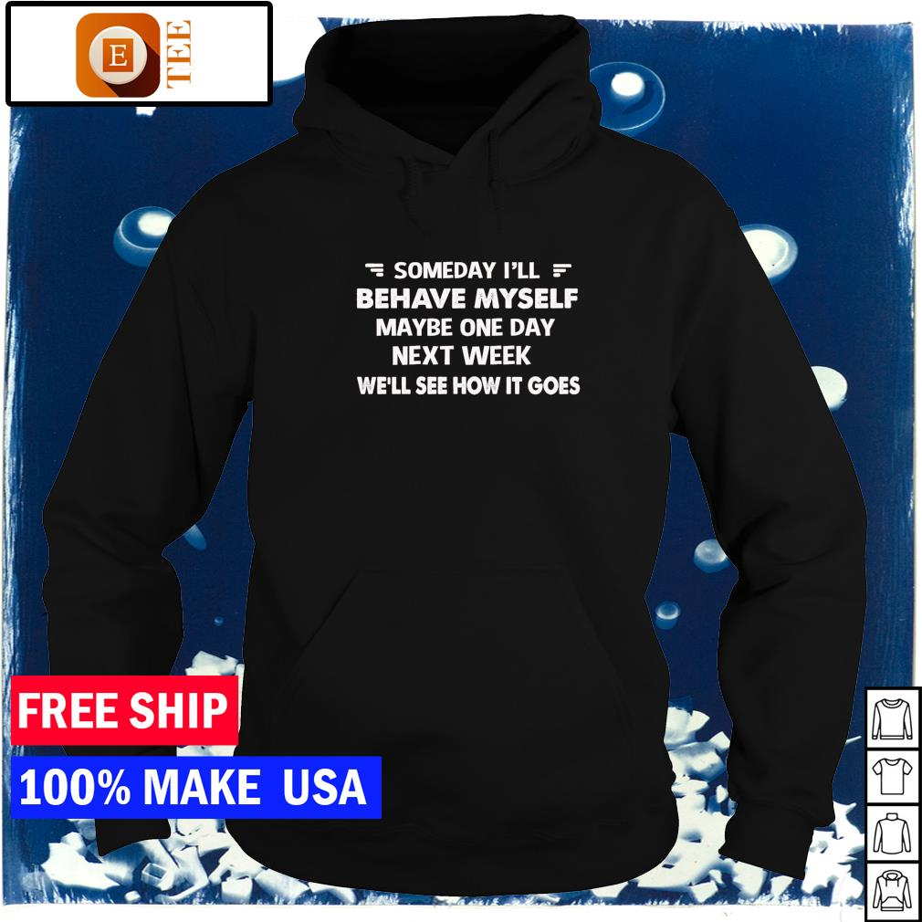 Someday I'll behave myself maybe one day next week we'll see how it goes s hoodie