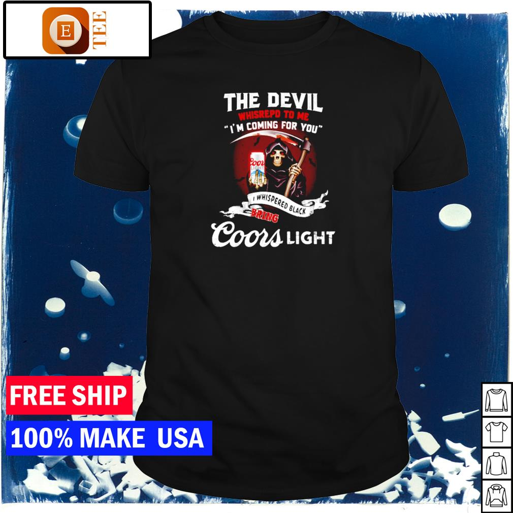 The devil whispered to me I'm coming for you I whispered back bring Coors Light shirt