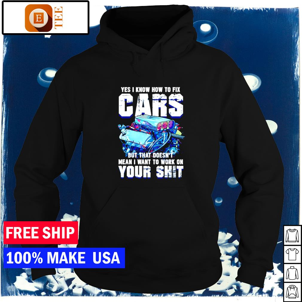 Yes I know how to fix cars but that doesn't mean I want to work on your shit s hoodie