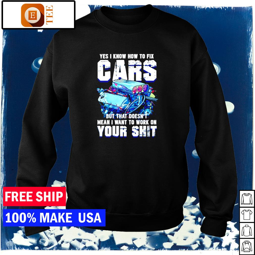 Yes I know how to fix cars but that doesn't mean I want to work on your shit s sweater