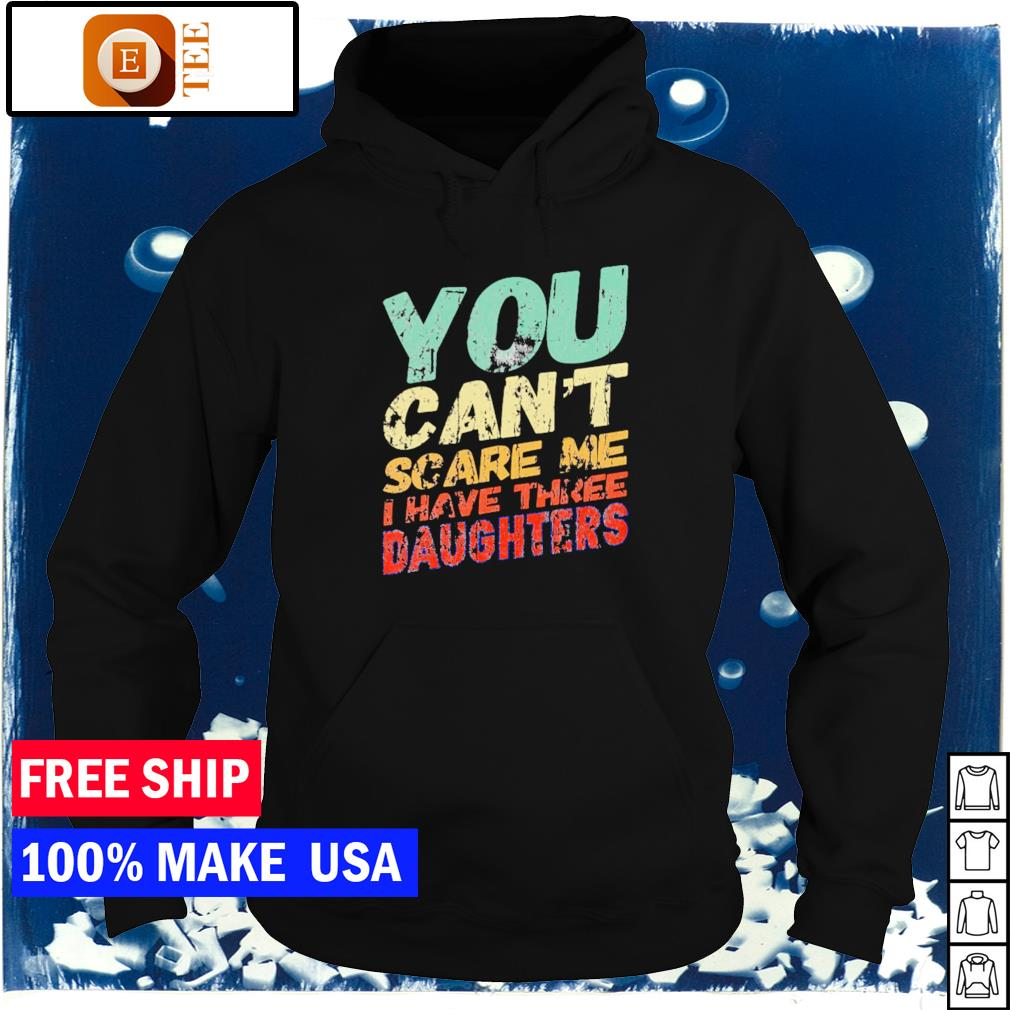You can't scare me I have three daughters vintage s hoodie