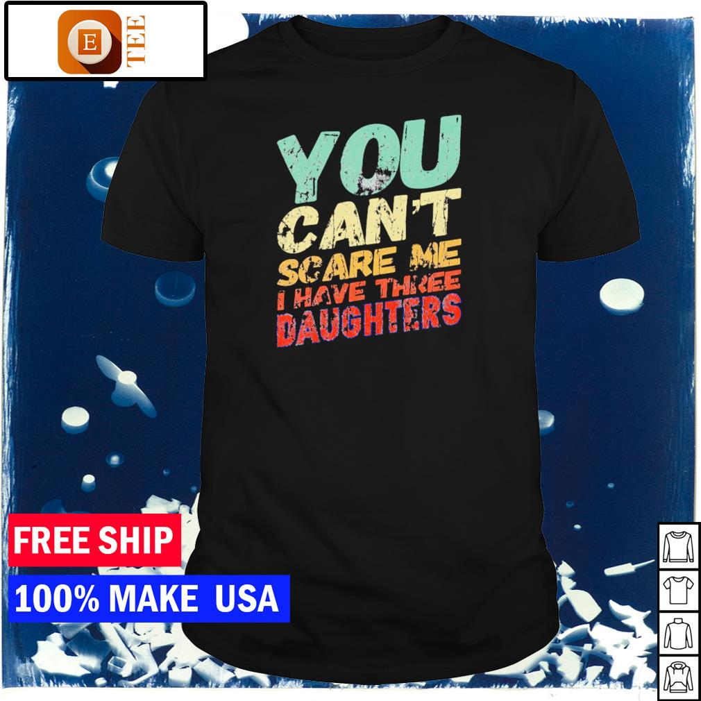 You can't scare me I have three daughters vintage shirt