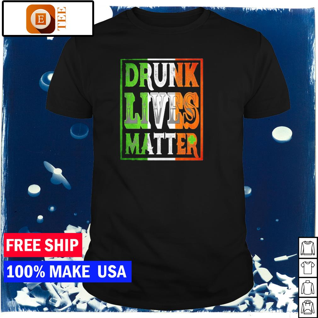 Drunk lives matter happy St Patrick's Day shirt