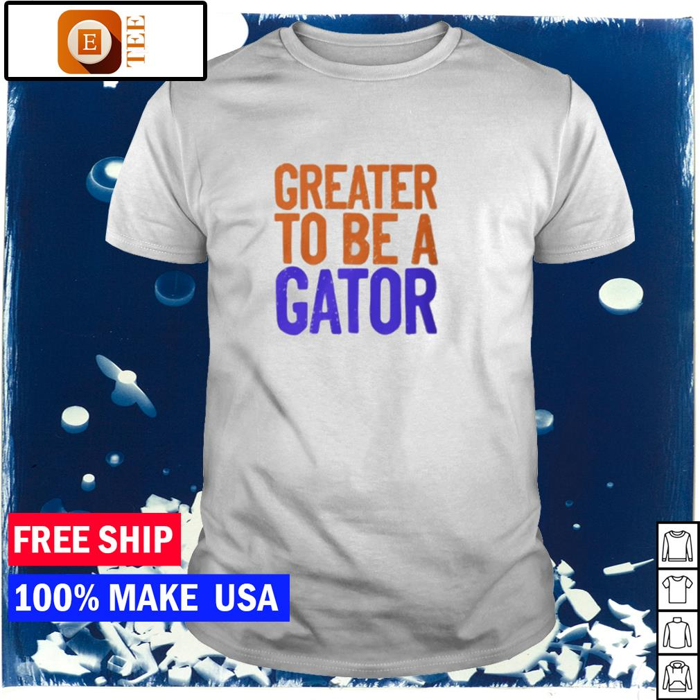 Greater to be a Florida Gator shirt