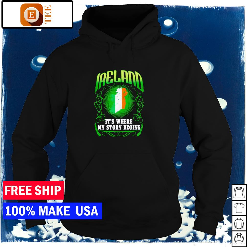 Ireland it's where my story begins happy St Patrick's Day s hoodie