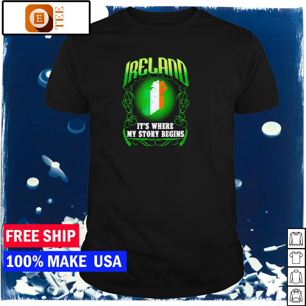 Ireland it's where my story begins happy St Patrick's Day shirt