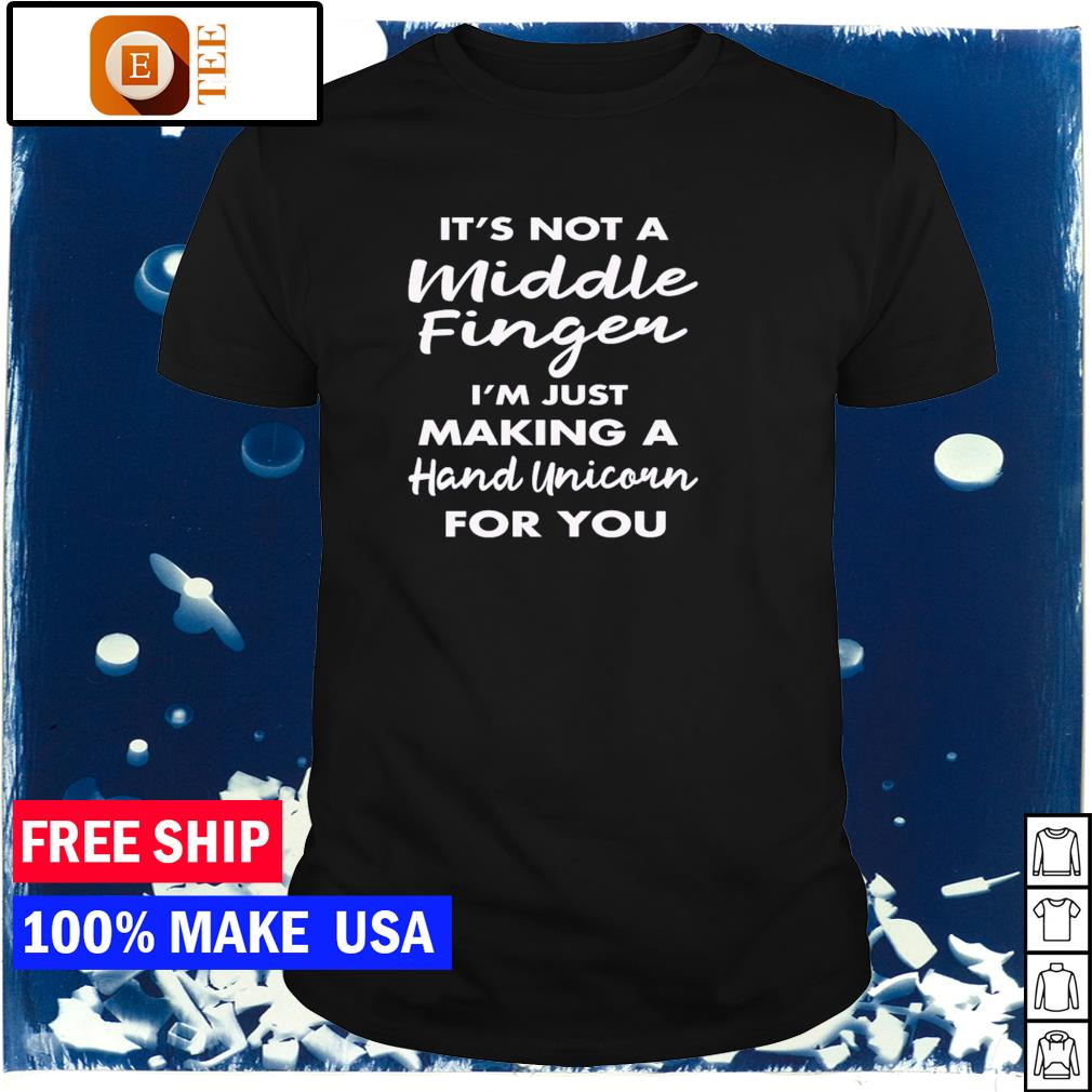 It's not a middle finger I'm just making a hand unicorn for you shirt