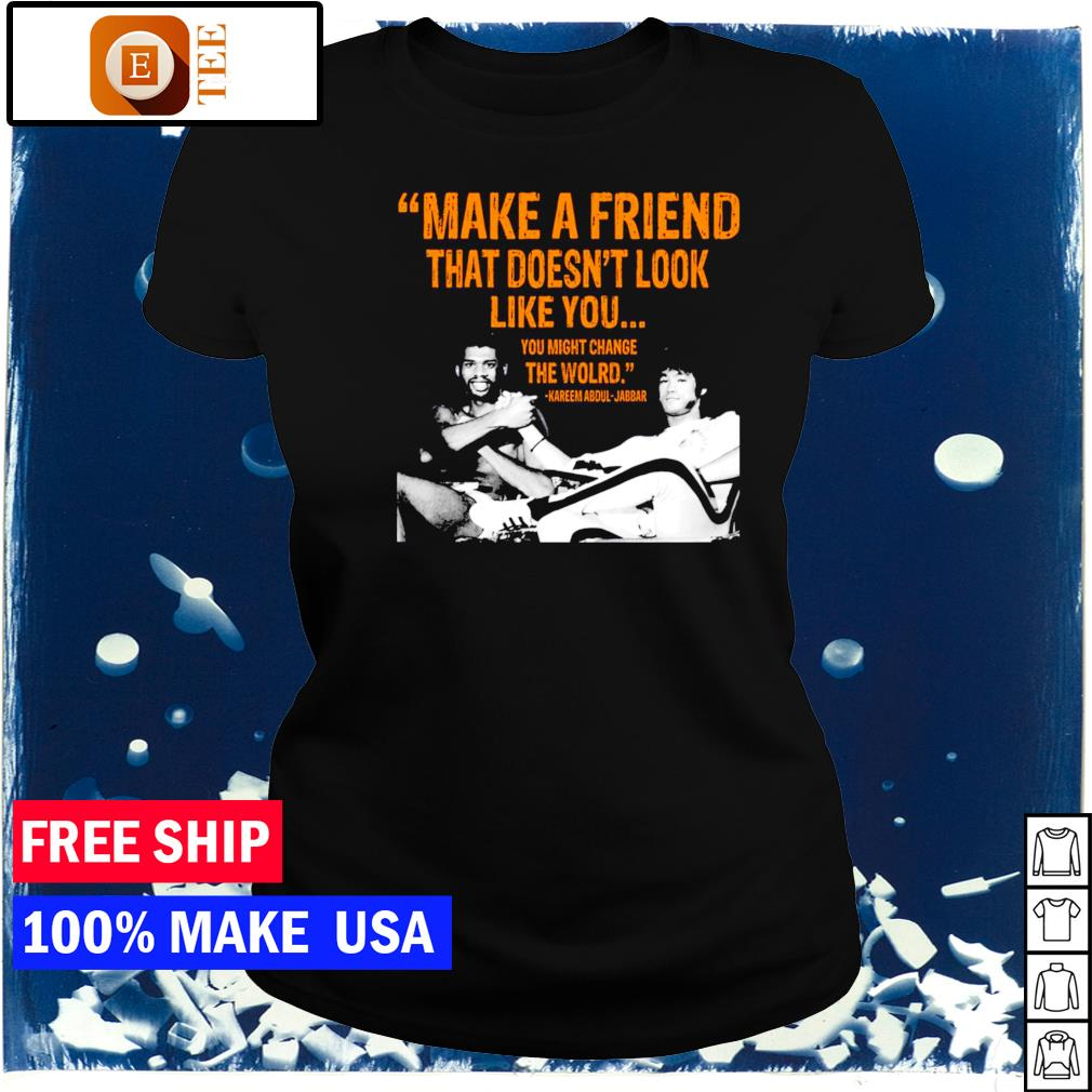 Kareem Abdul-Jabbar make a friend that doesn't look like you ladies tee