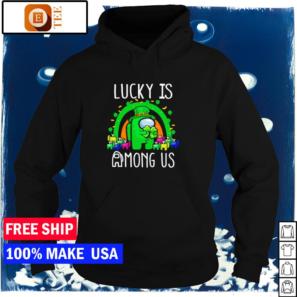 Lucky is among us happy St Patrick's Day s hoodie