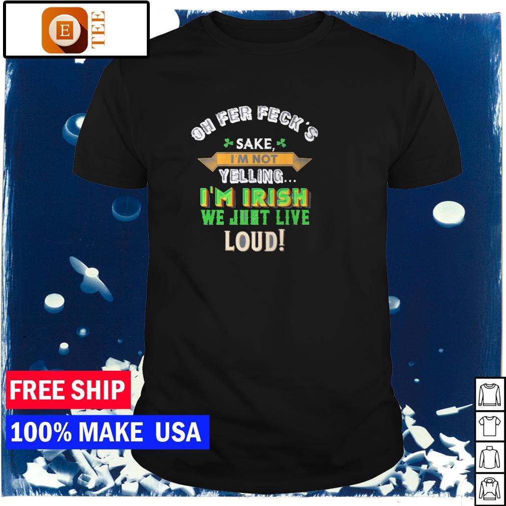 Oh fer feck's sake I'm not yelling I'm Irish we just live loud St Patrick's Day shirt