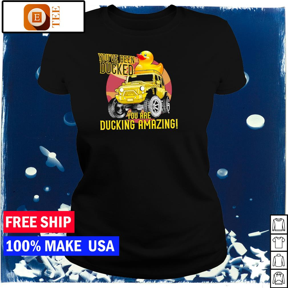 You've been ducked you are ducking amazing Jeep s ladies tee