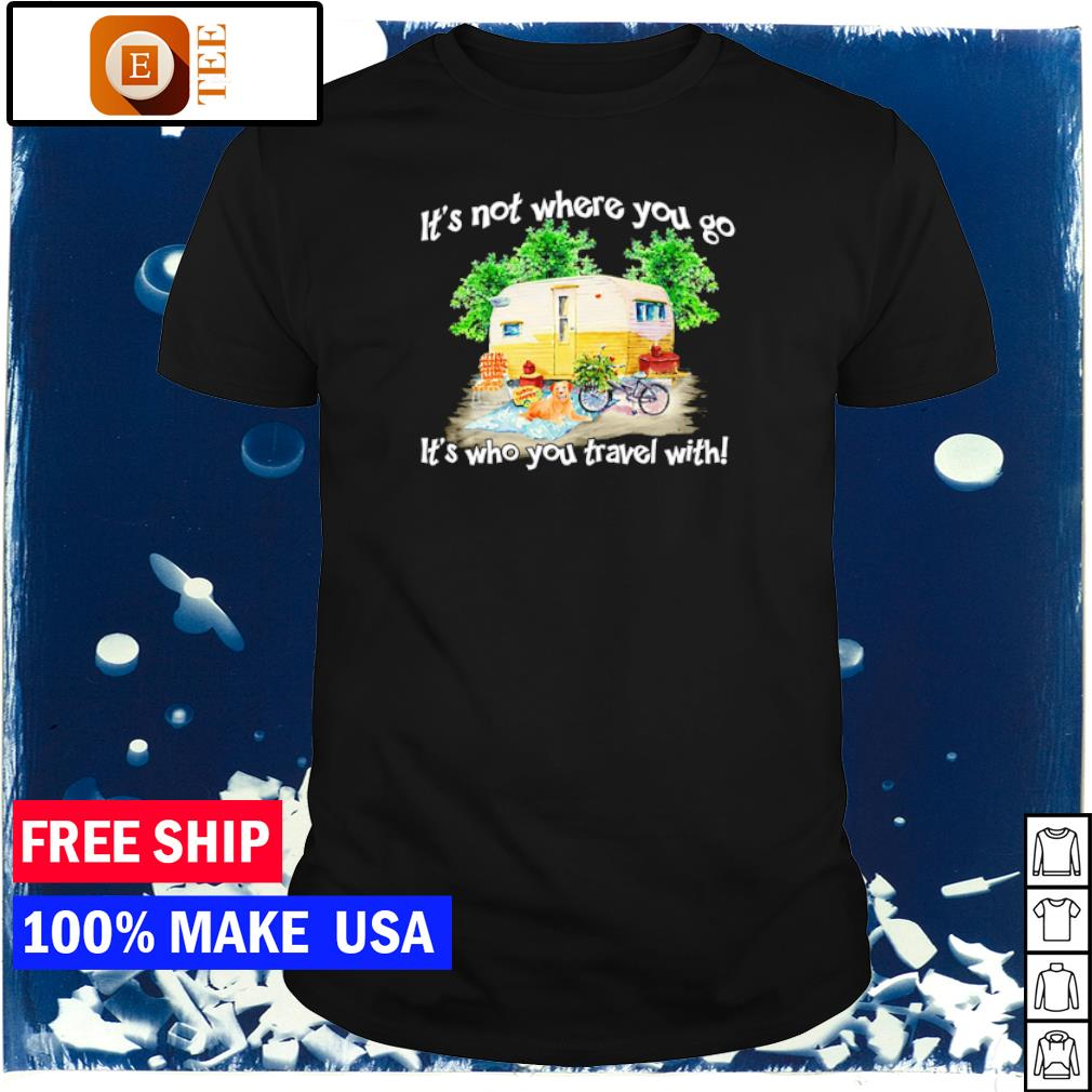 Camping it's not where you go it's who you travel with shirt