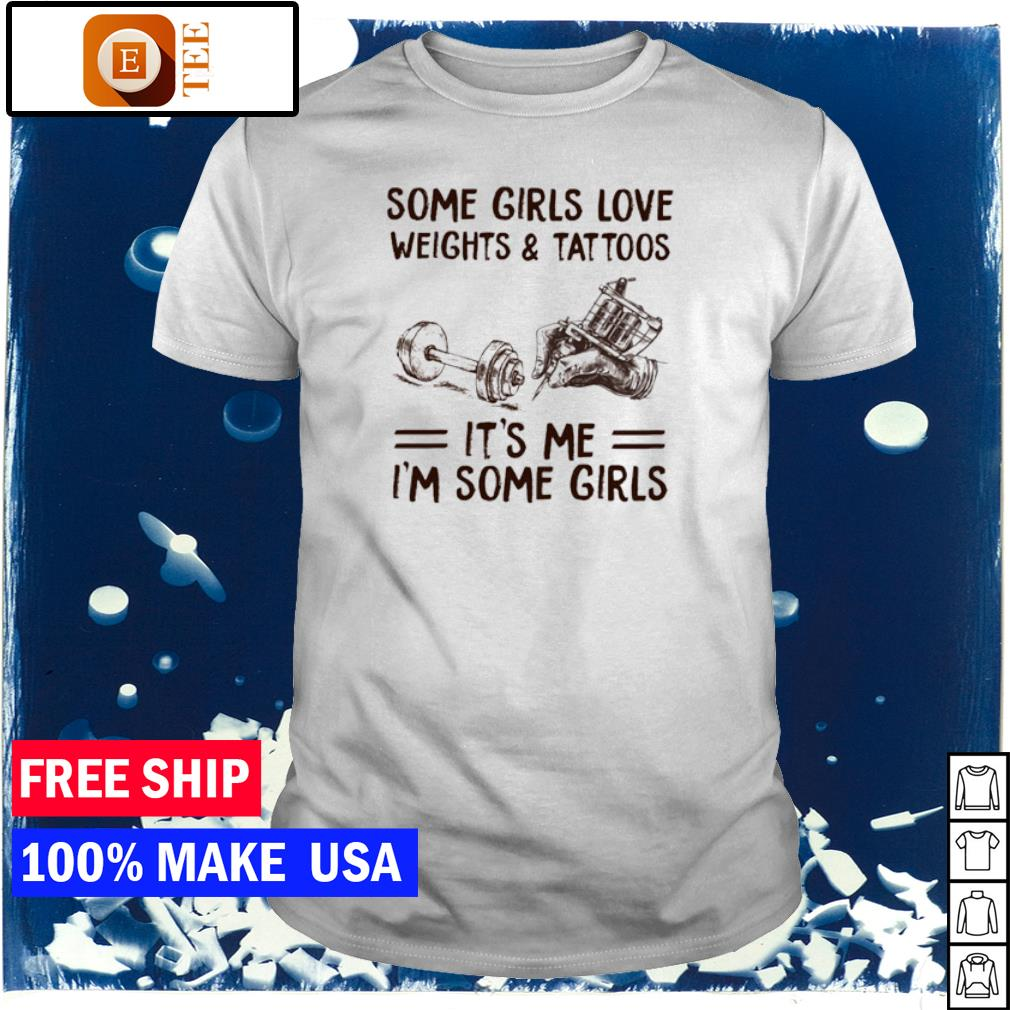 Some girls love weights and tattoos it's me I'm some girls shirt