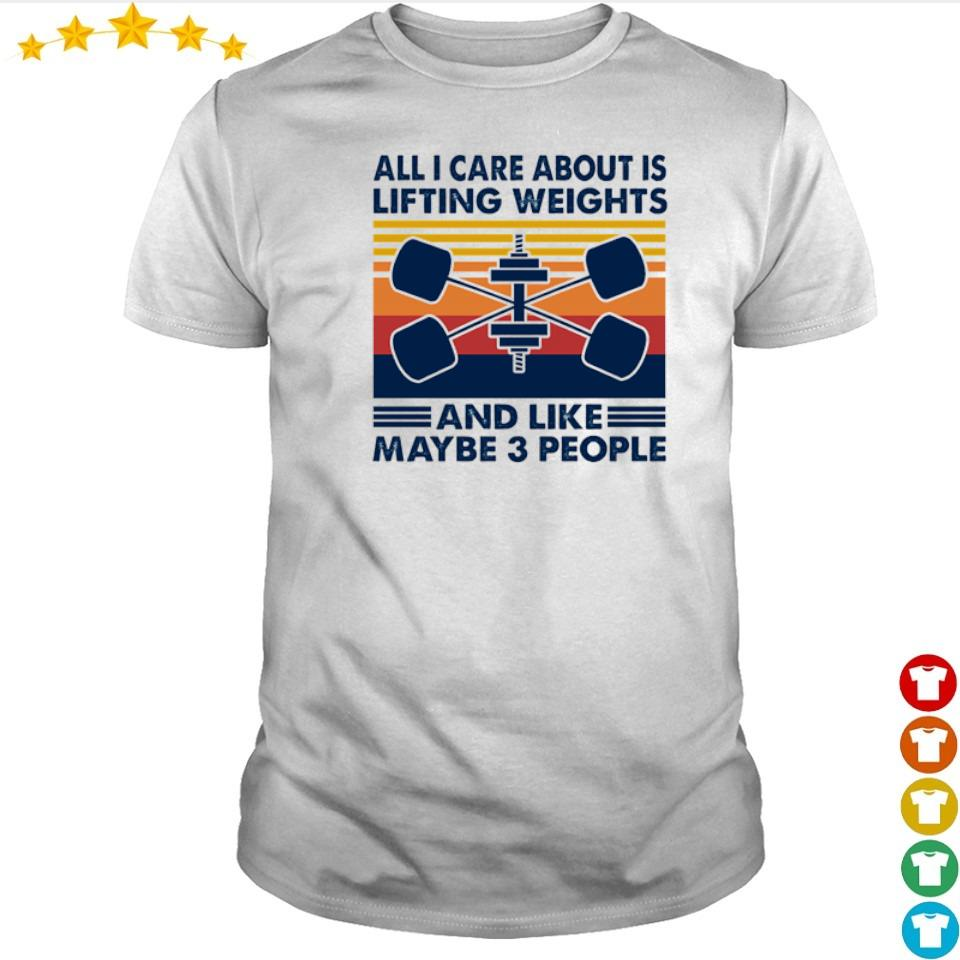 All I care about is lifting weights and like maybe 3 people shirt