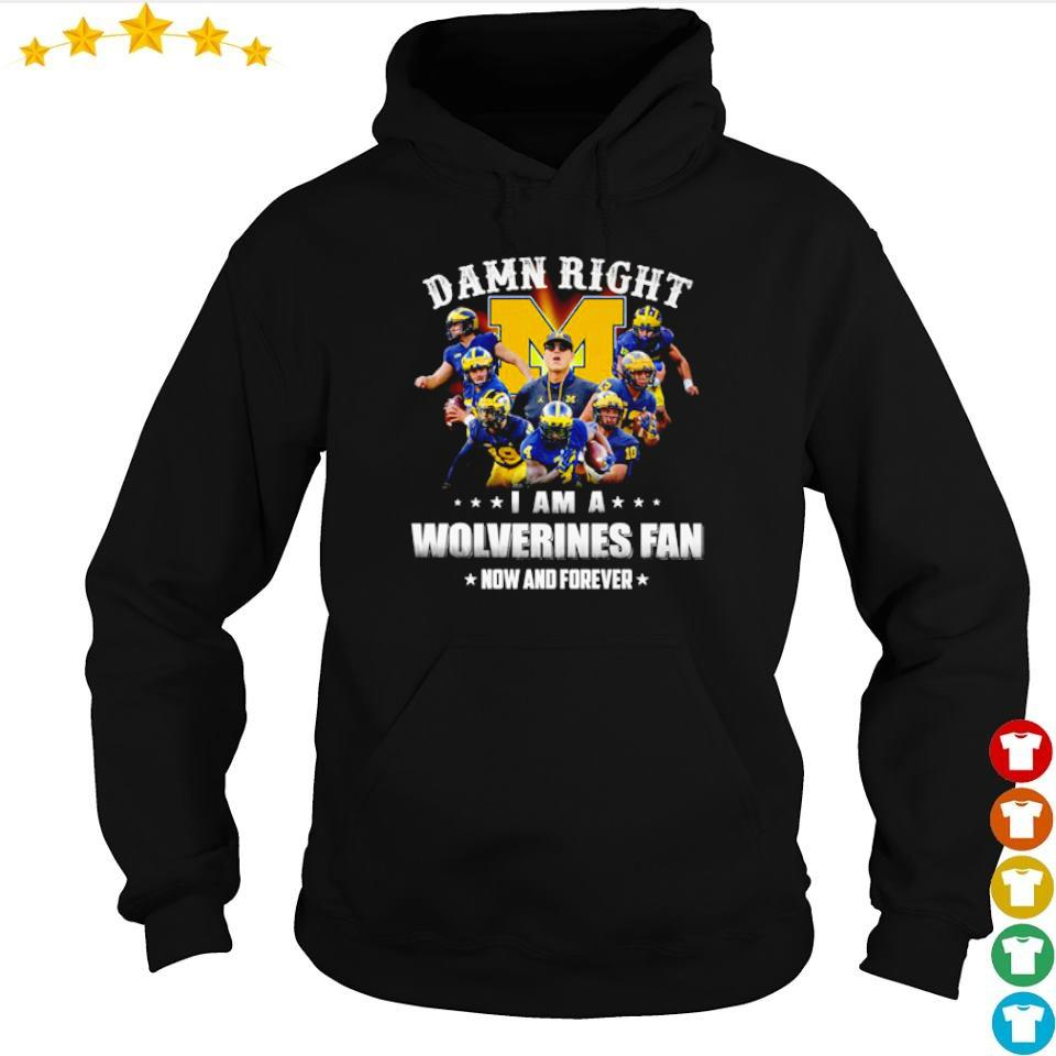 Damn right I am a Wolverines fan now and forever s hoodie