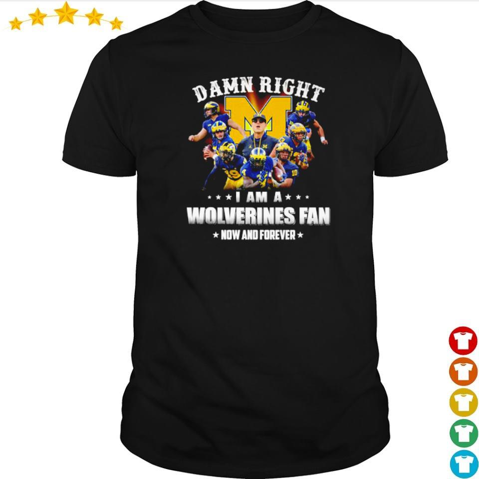 Damn right I am a Wolverines fan now and forever shirt