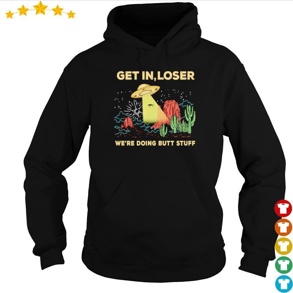 Get in loser we're doing butt stuff s hoodie