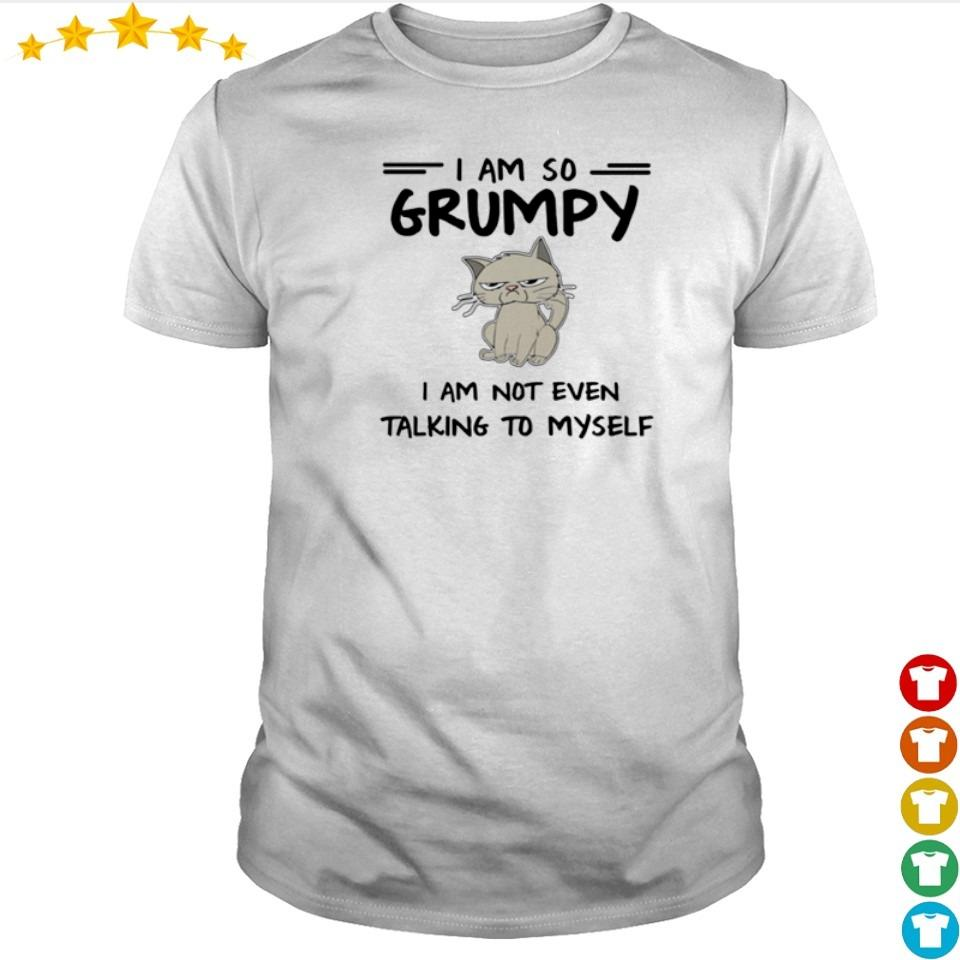 I am so Grumpy I am not even talking to myself shirt