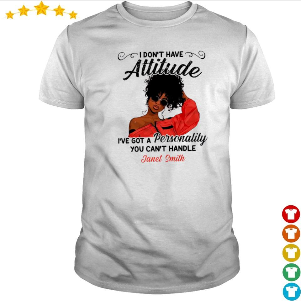 I don't have attitude I've got a personality you can't handle Janel Smith shirt