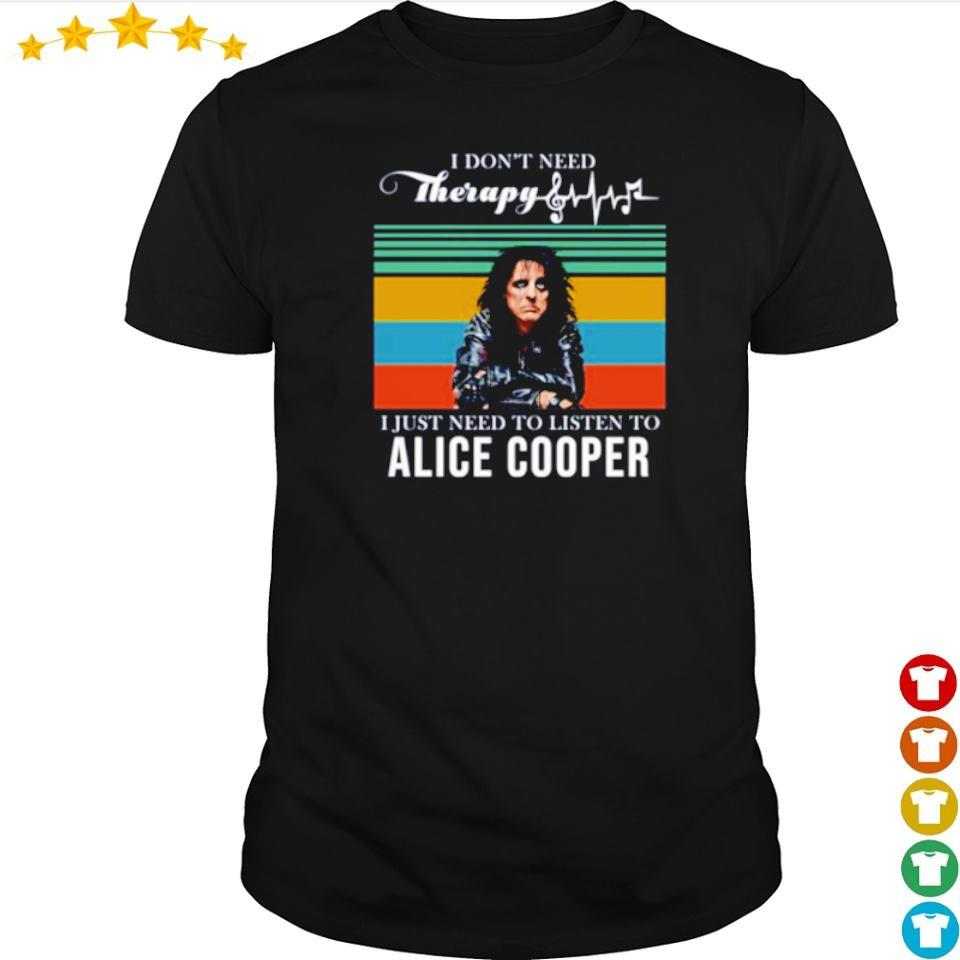 I don't need Therapy I just need to listen to Alice Cooper shirt