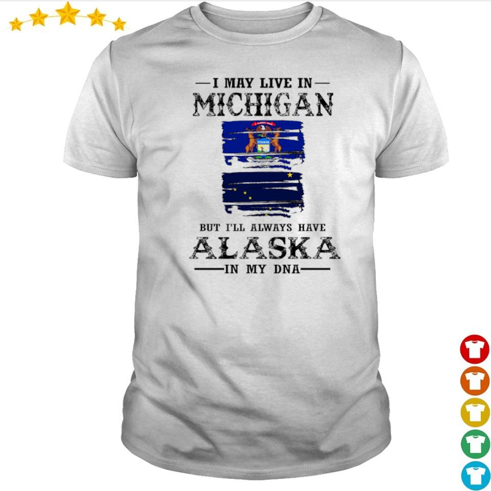 I may live in Michigan but I'll always have Alaska in my DNA shirt