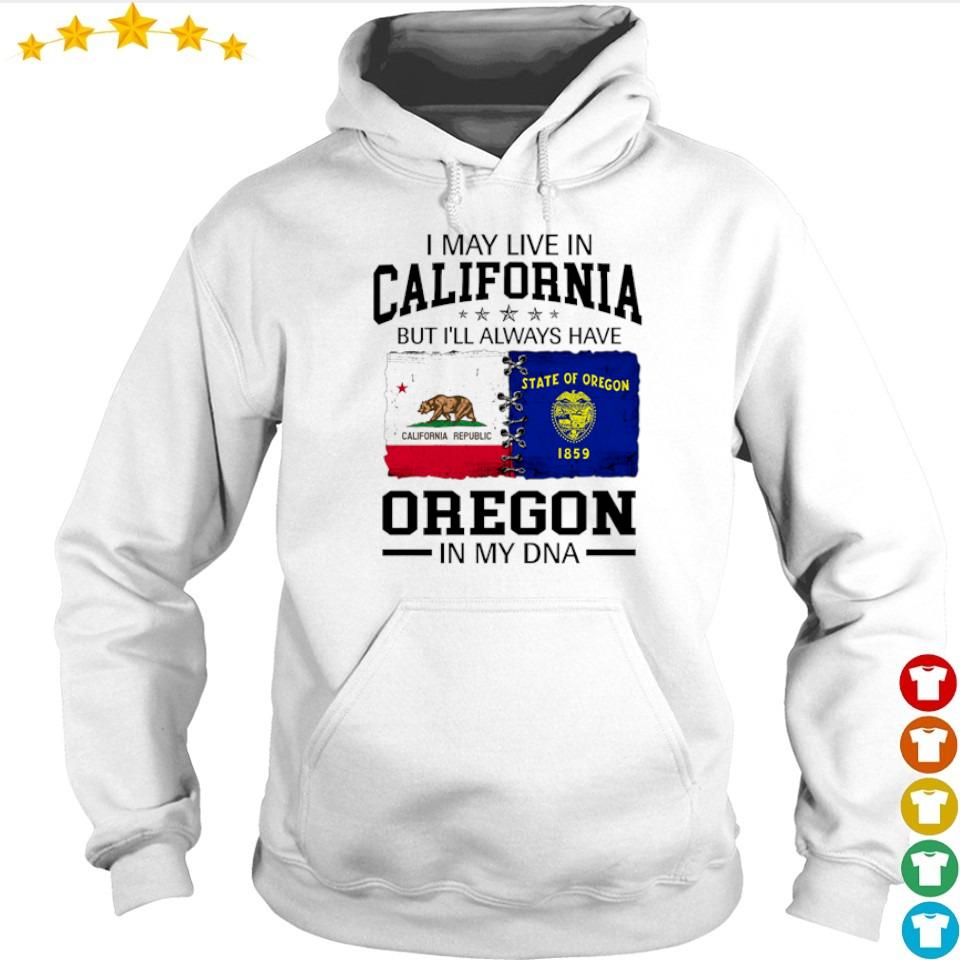 I may not be in California I'll always be a Oregon girl no matter where I am s hoodie