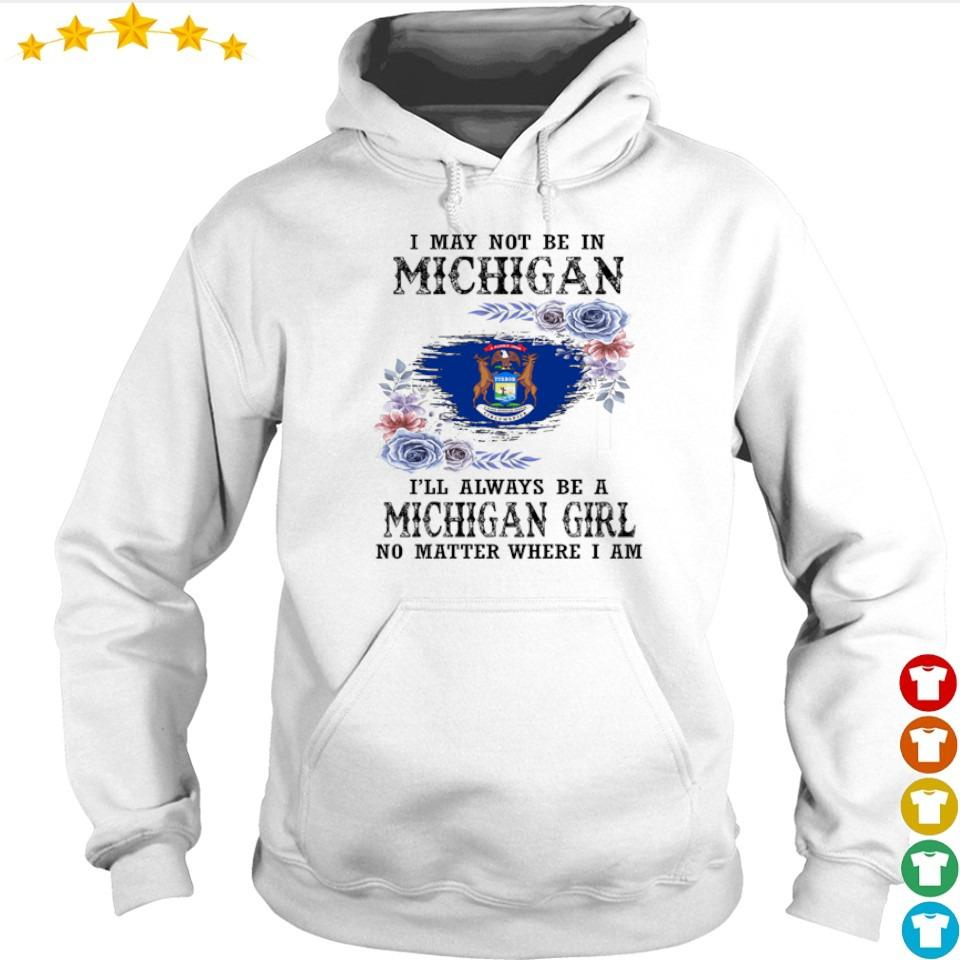 I may not be in Michigan I'll always be a Michigan girl no matter where I am s hoodie