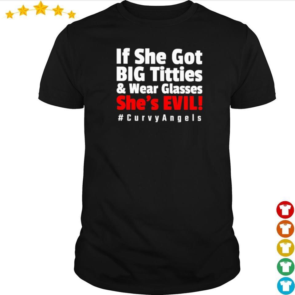 If she got big titties and wear glasses she's evil #curvyAngels shirt
