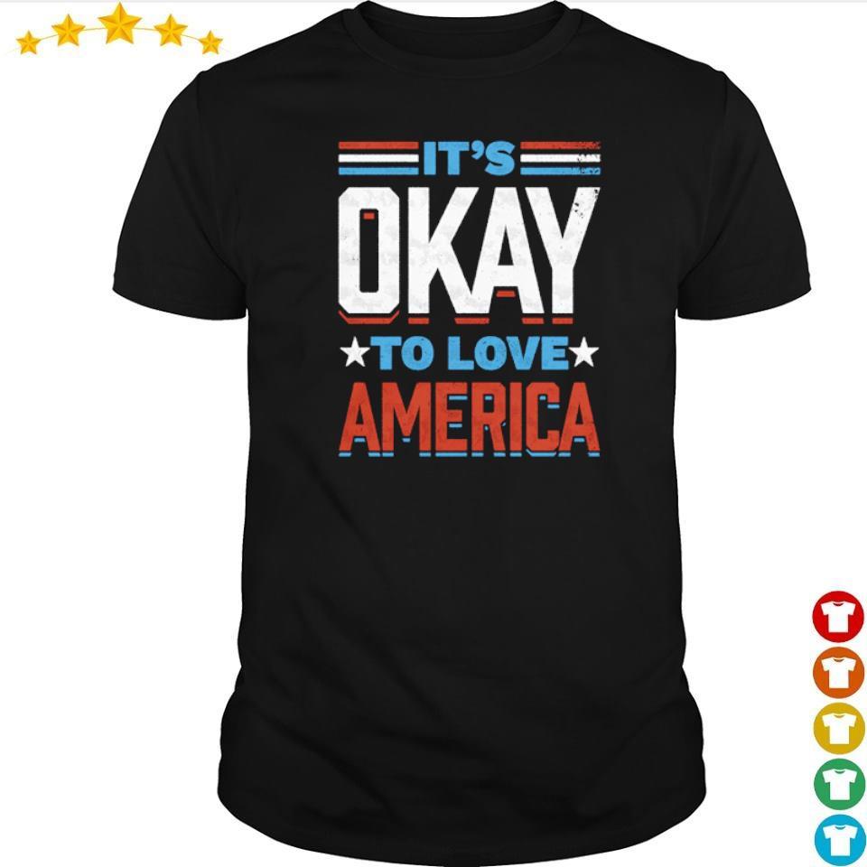 It's okay to love America shirt