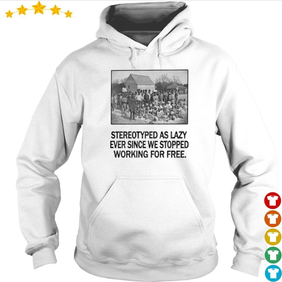 Stereotyped as lazy ever since we stopped working for free s hoodie
