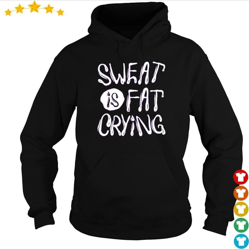 Sweat is fat crying s hoodie