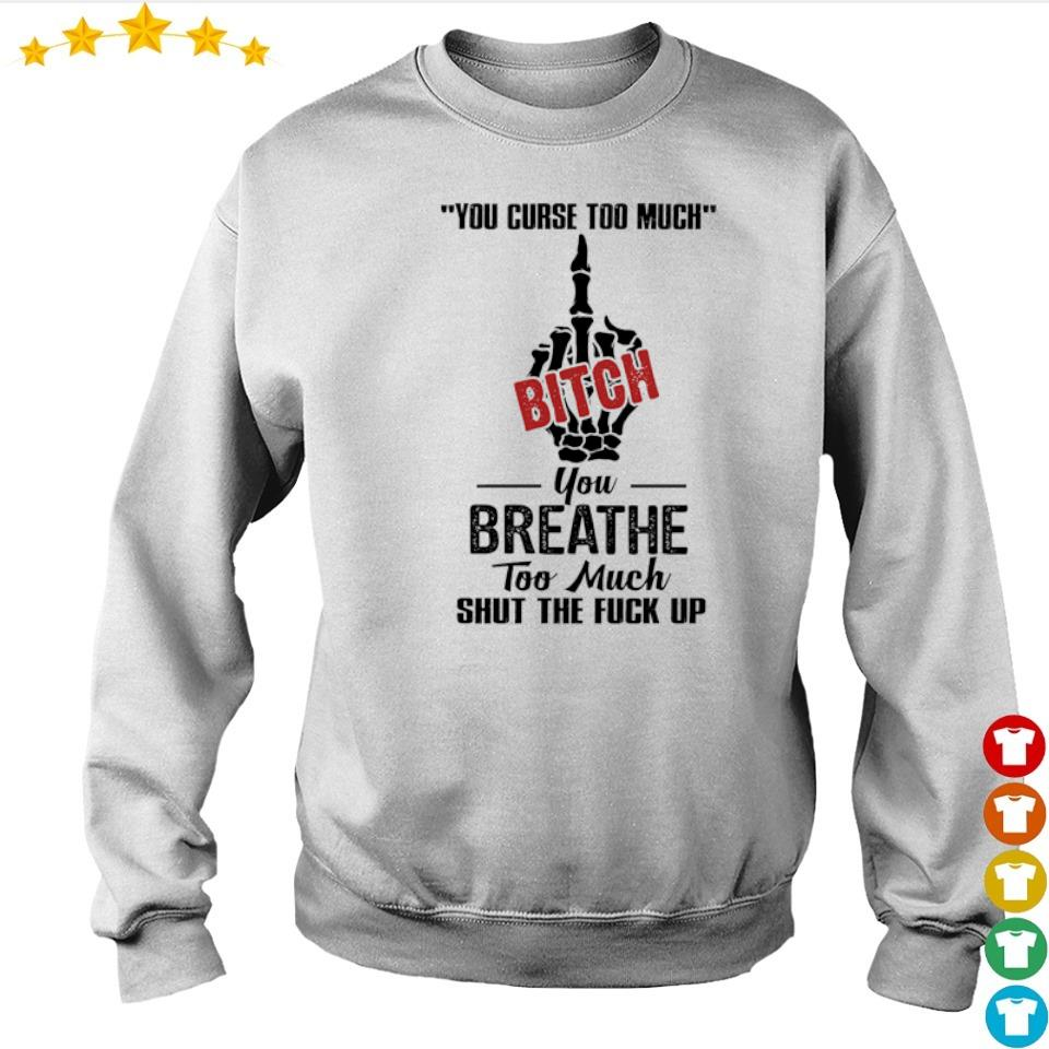 Your curse too much Bitch you breathe too much shut the fuck up s sweater