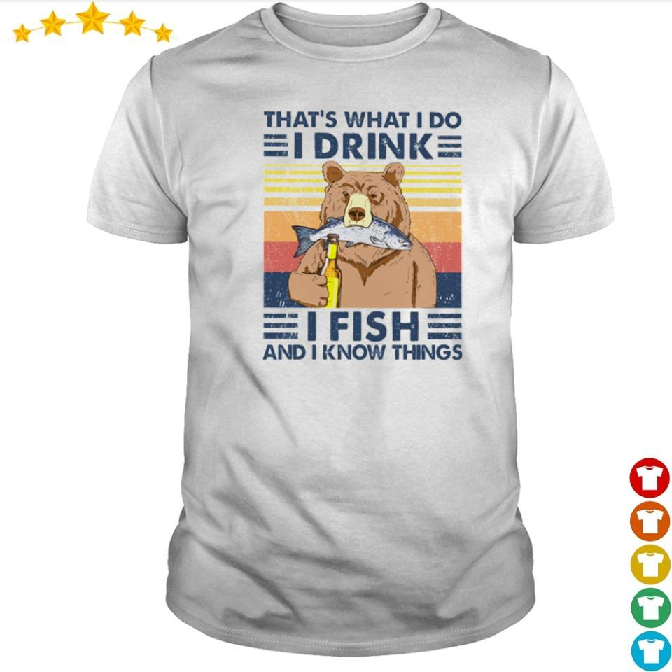 Bear that's what I do I drink I fish and I know things shirt