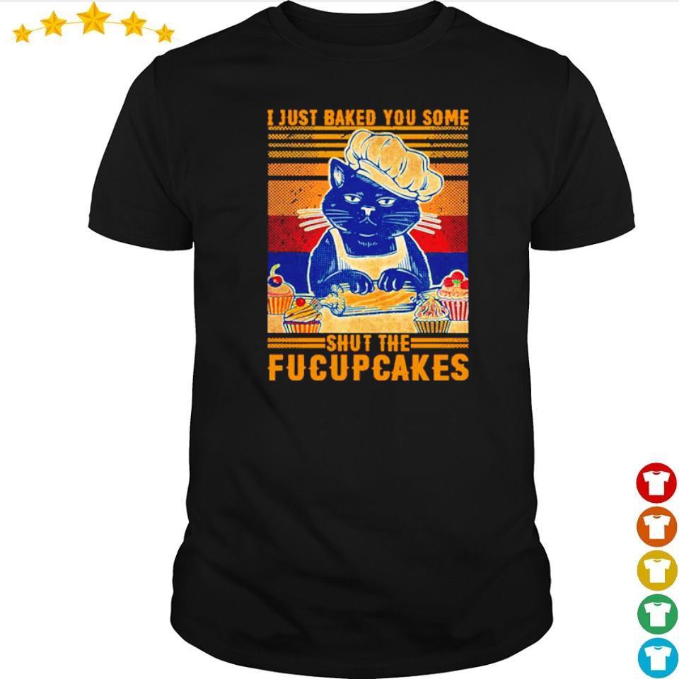Black cat I jút baked you some shut the fucupcakes shirt