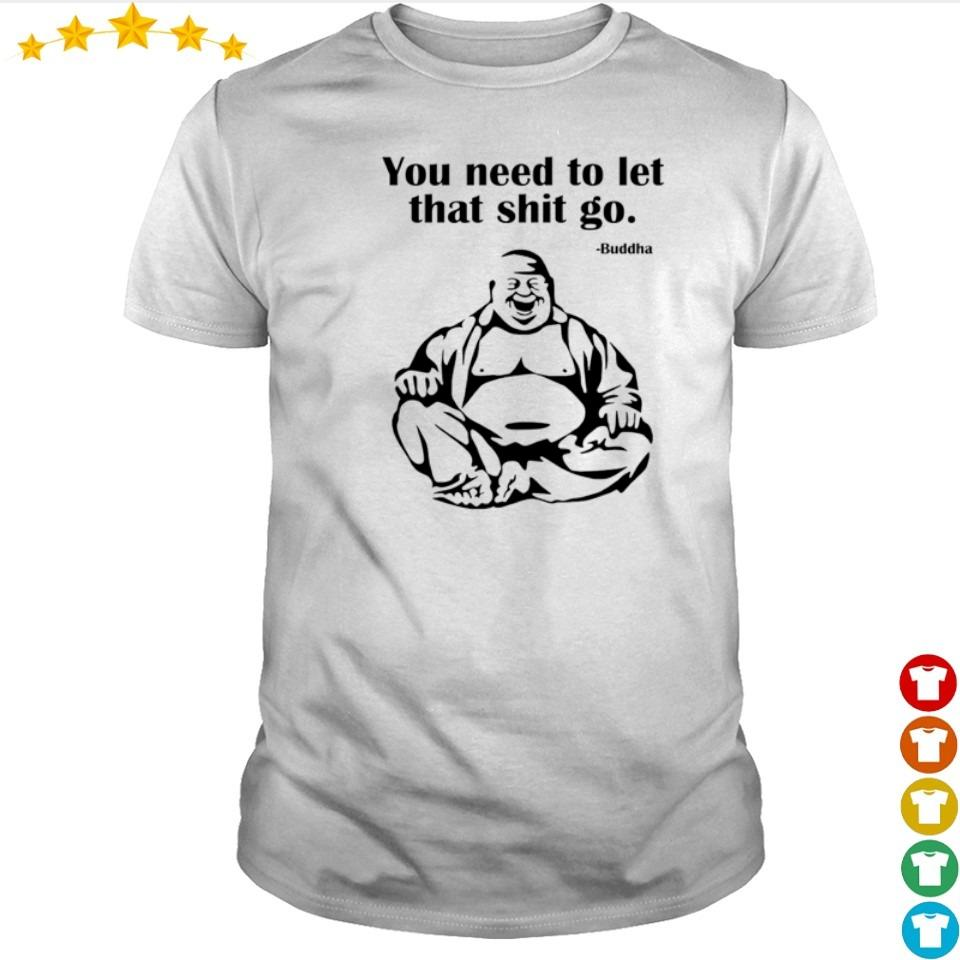 Buddha you need to let that shit go shirt
