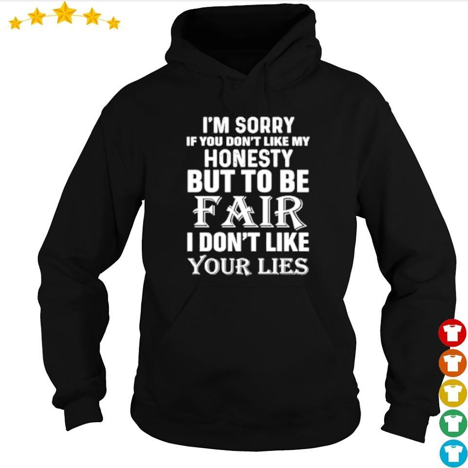 I'm sorry if you don't like my honesty but to be fair I don't like your lies s hoodie