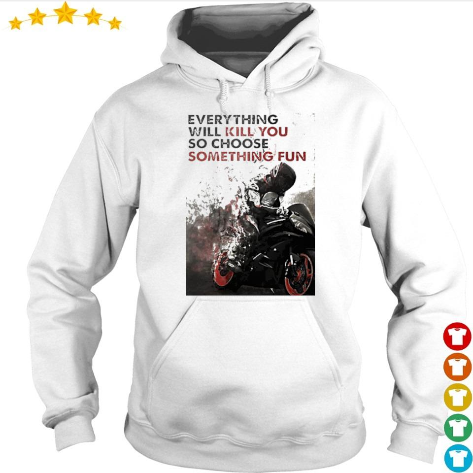 Biker everything will kill you so choose something fun s hoodie