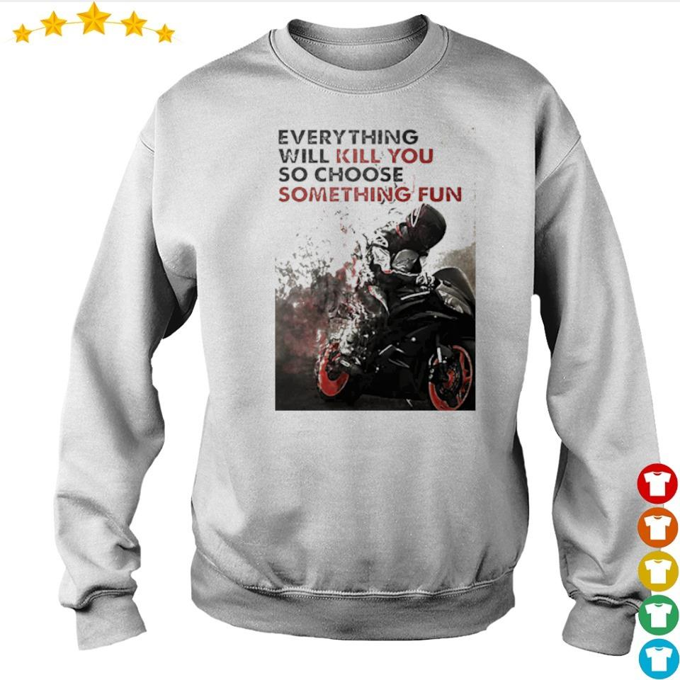 Biker everything will kill you so choose something fun s sweater