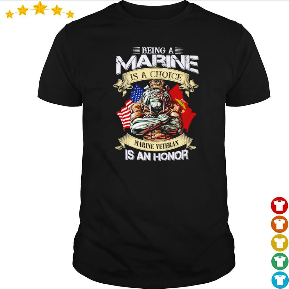 Being marine is a choice marine veteran is an honor shirt