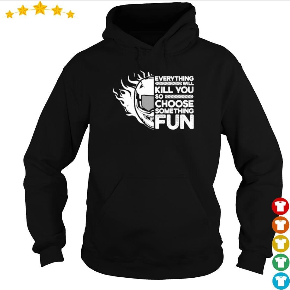 Everything will kill you so choose something fun s hoodie