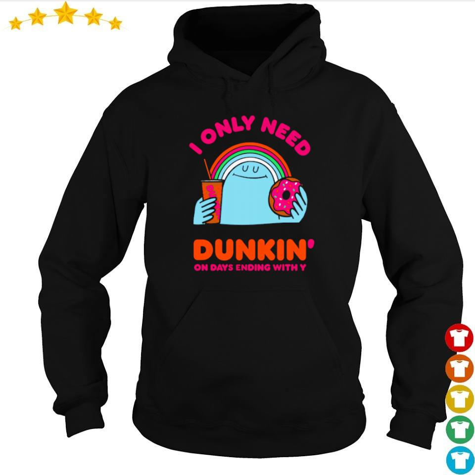 I only need Dunkin' on days ending with you s hoodie