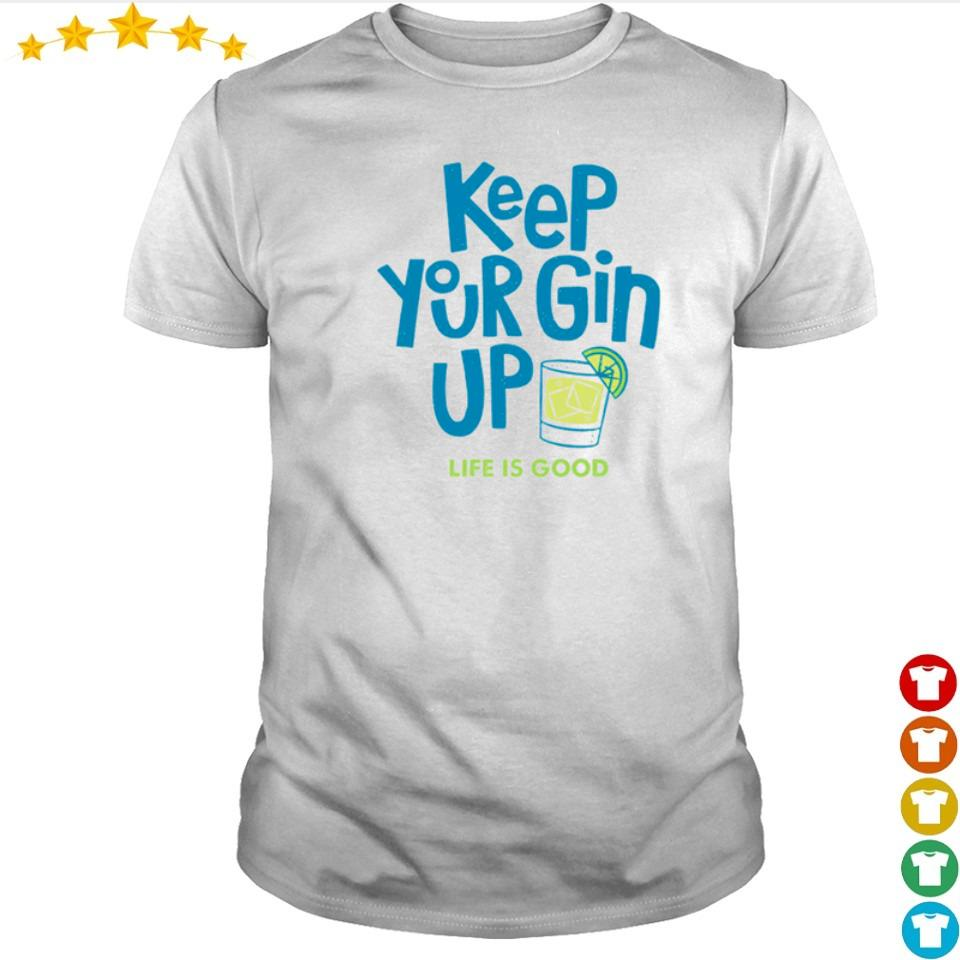 Keep your gin up life is good shirt