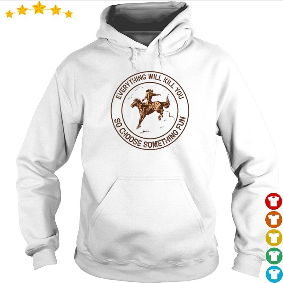 Riding horse everything will kil you so choose something fun s hoodie