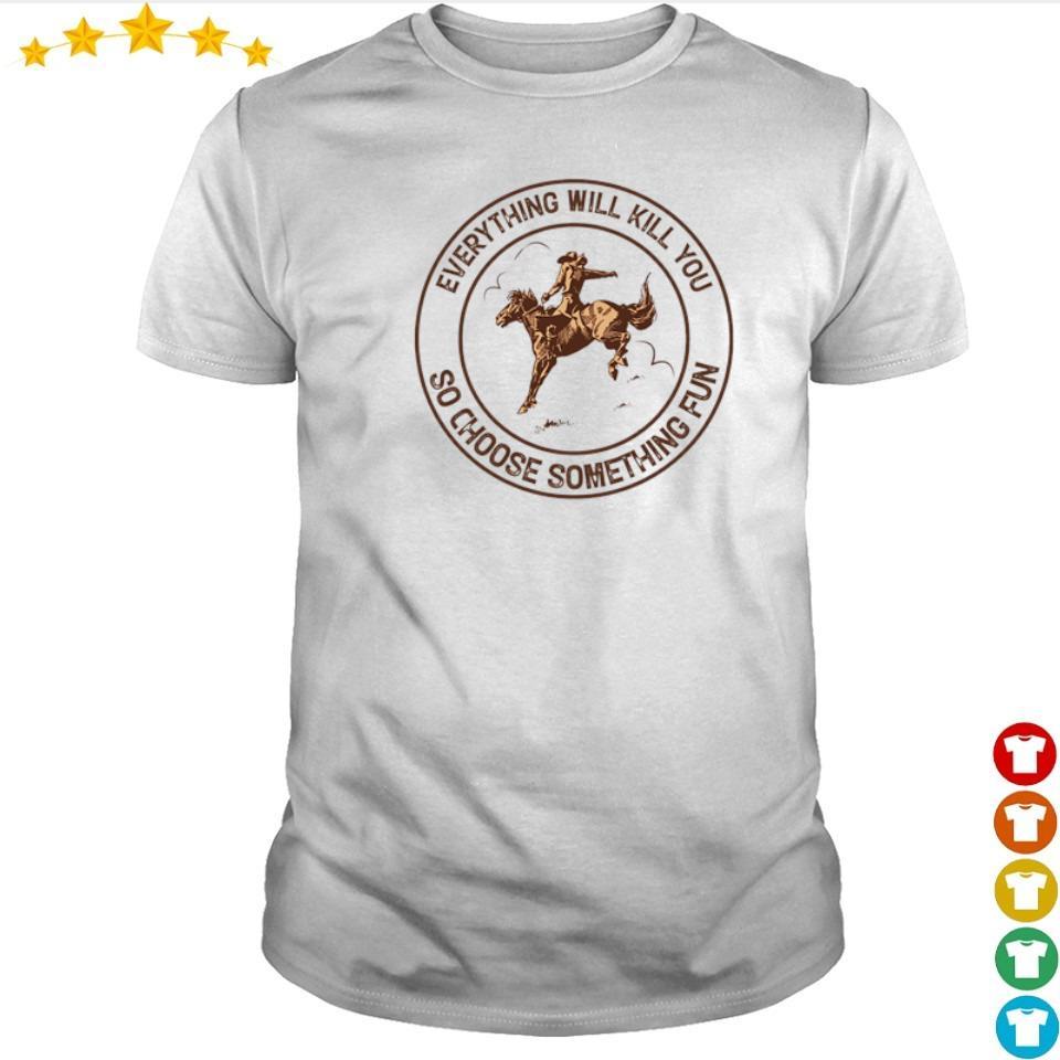 Riding horse everything will kil you so choose something fun shirt