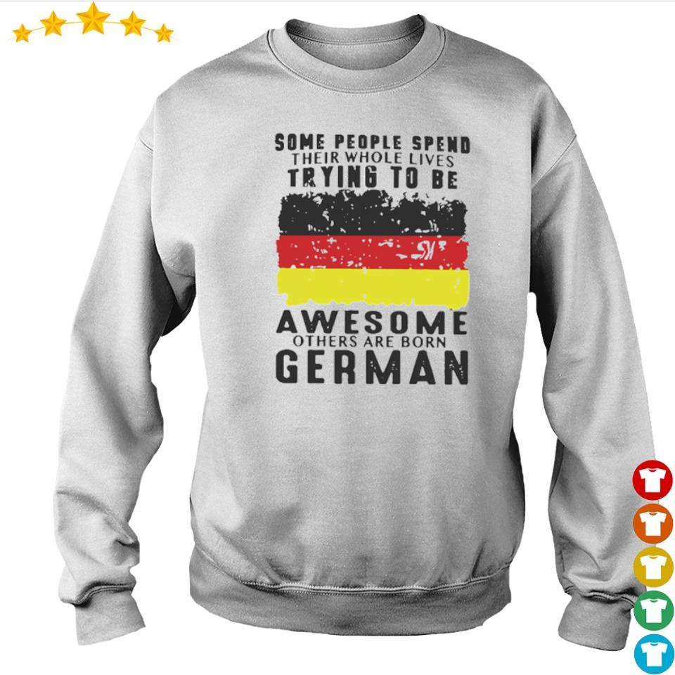 Some people spend their whole lives trying to be awesome others are born German s sweater